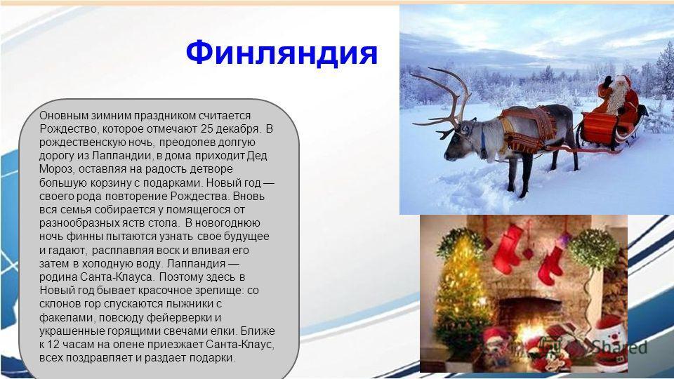 Финляндия Оновным зимним праздником считается Рождество, которое отмечают 25 декабря. В рождественскую ночь, преодолев долгую дорогу из Лапландии, в дома приходит Дед Мороз, оставляя на радость детворе большую корзину с подарками. Новый год своего ро