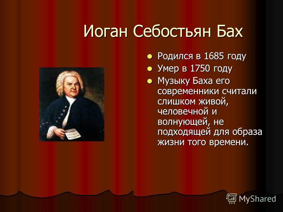 Иоган Себостьян Бах Родился в 1685 году Родился в 1685 году Умер в 1750 году Умер в 1750 году Музыку Баха его современники считали слишком живой, человечной и волнующей, не подходящей для образа жизни того времени. Музыку Баха его современники считал