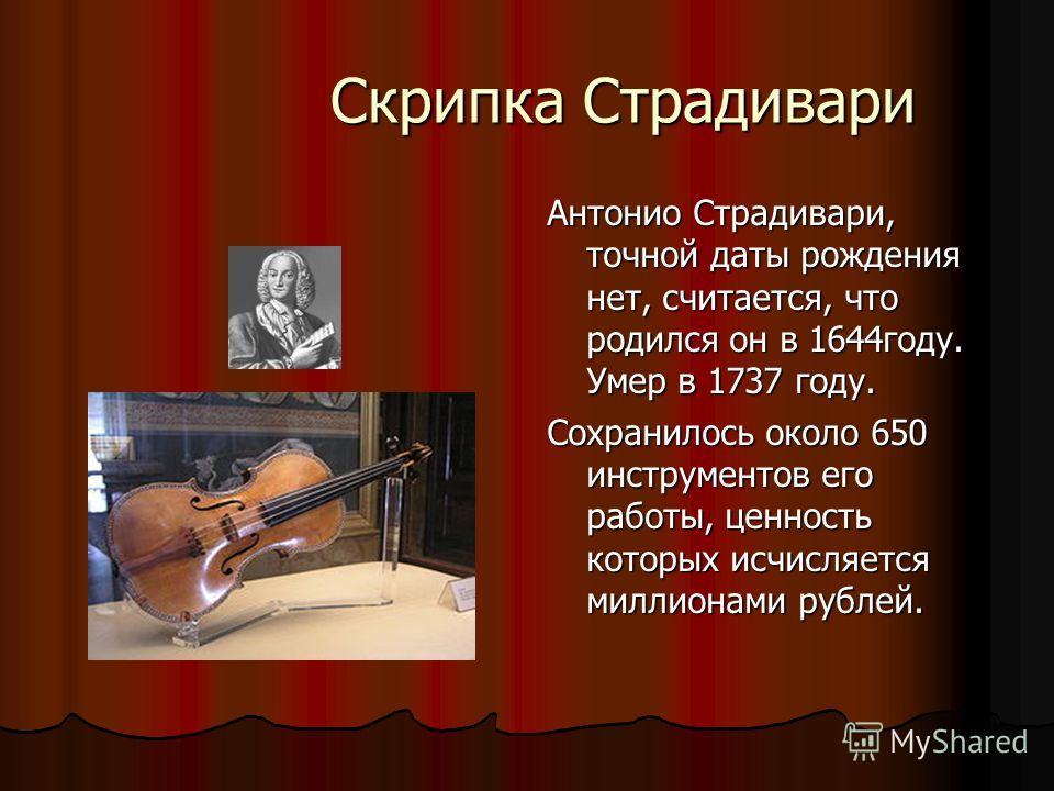 Скрипка Страдивари Скрипка Страдивари Антонио Страдивари, точной даты рождения нет, считается, что родился он в 1644году. Умер в 1737 году. Сохранилось около 650 инструментов его работы, ценность которых исчисляется миллионами рублей.