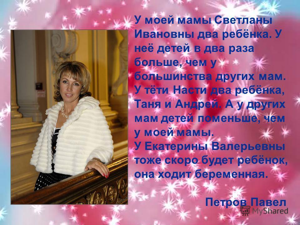 У моей мамы Светланы Ивановны два ребёнка. У неё детей в два раза больше, чем у большинства других мам. У тёти Насти два ребёнка, Таня и Андрей. А у других мам детей поменьше, чем у моей мамы. У Екатерины Валерьевны тоже скоро будет ребёнок, она ходи