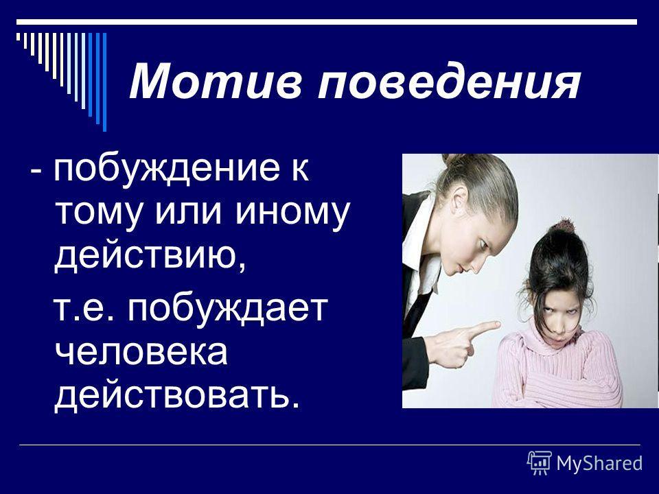 Мотив поведения - побуждение к тому или иному действию, т.е. побуждает человека действовать.