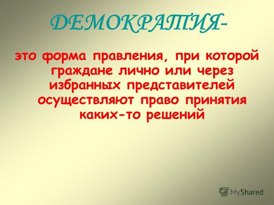 ДЕМОКРАТИЯ- это форма правления, при которой граждане лично или через избранных представителей осуществляют право принятия каких-то решений