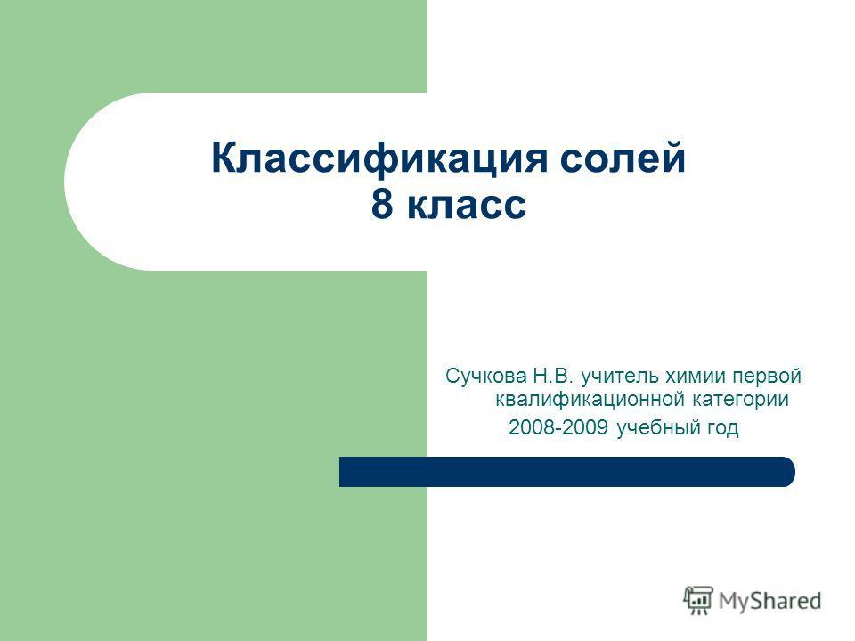 Классификация солей 8 класс Сучкова Н.В. учитель химии первой квалификационной категории 2008-2009 учебный год