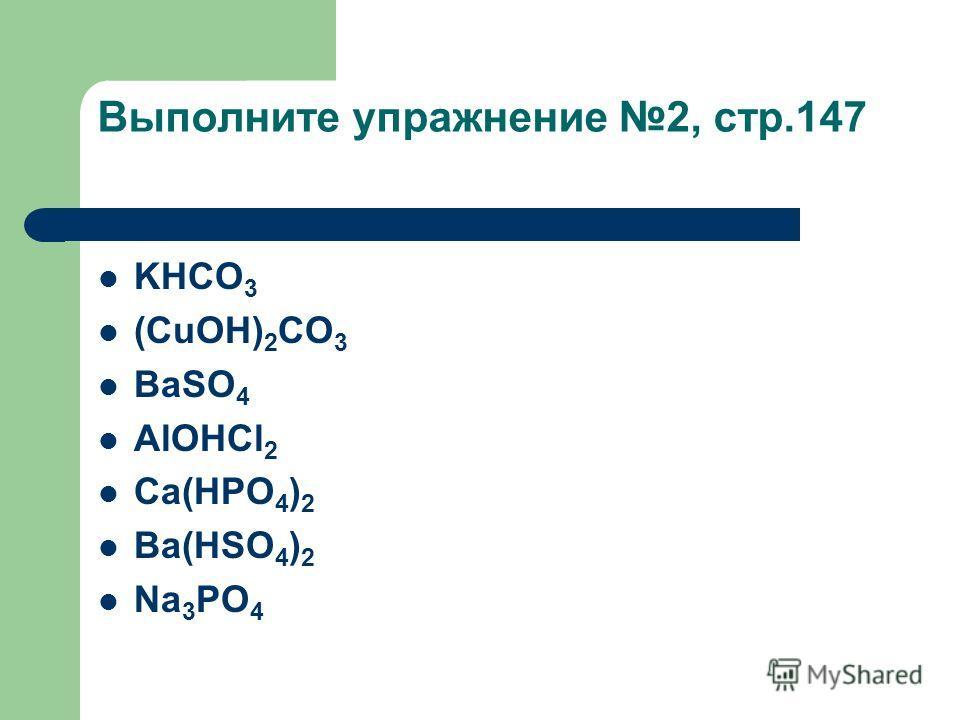 Выполните упражнение 2, стр.147 KHCO 3 (CuOH) 2 CO 3 BaSO 4 AlOHCl 2 Ca(HPO 4 ) 2 Ba(HSO 4 ) 2 Na 3 PO 4