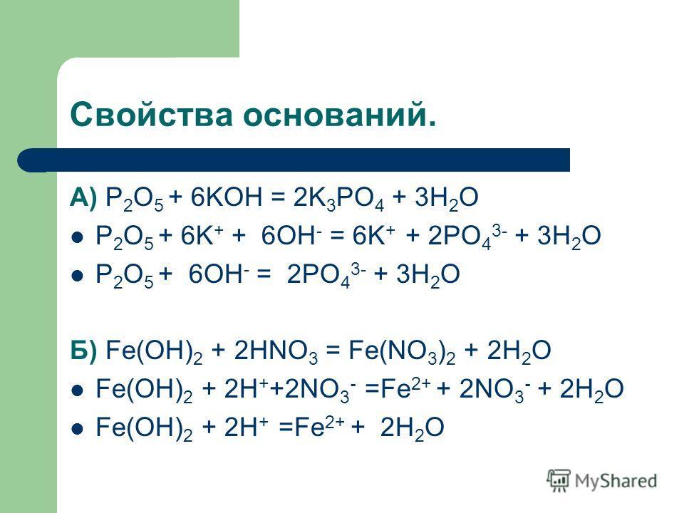 Свойства оснований. А) P 2 O 5 + 6KOH = 2K 3 PO 4 + 3H 2 O P 2 O 5 + 6K + + 6OH - = 6K + + 2PO 4 3- + 3H 2 O P 2 O 5 + 6OH - = 2PO 4 3- + 3H 2 O Б) Fe(OH) 2 + 2HNO 3 = Fe(NO 3 ) 2 + 2H 2 O Fe(OH) 2 + 2H + +2NO 3 - =Fe 2+ + 2NO 3 - + 2H 2 O Fe(OH) 2 +