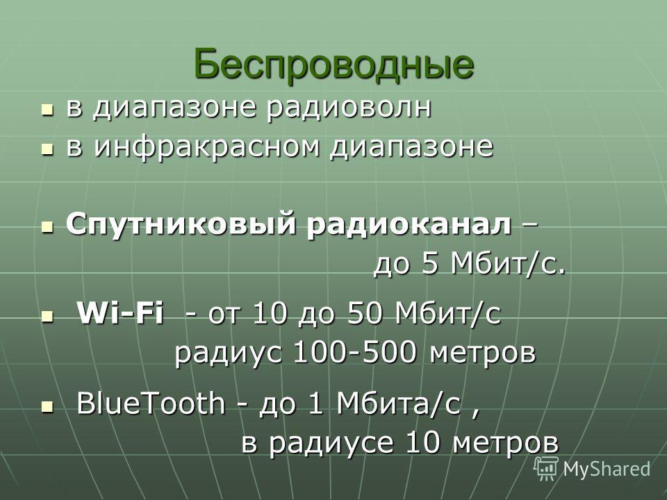 Беспроводные в диапазоне радиоволн в диапазоне радиоволн в инфракрасном диапазоне в инфракрасном диапазоне Спутниковый радиоканал – Спутниковый радиоканал – до 5 Мбит/с. Wi-Fi - от 10 до 50 Мбит/с Wi-Fi - от 10 до 50 Мбит/с радиус 100-500 метров Blue