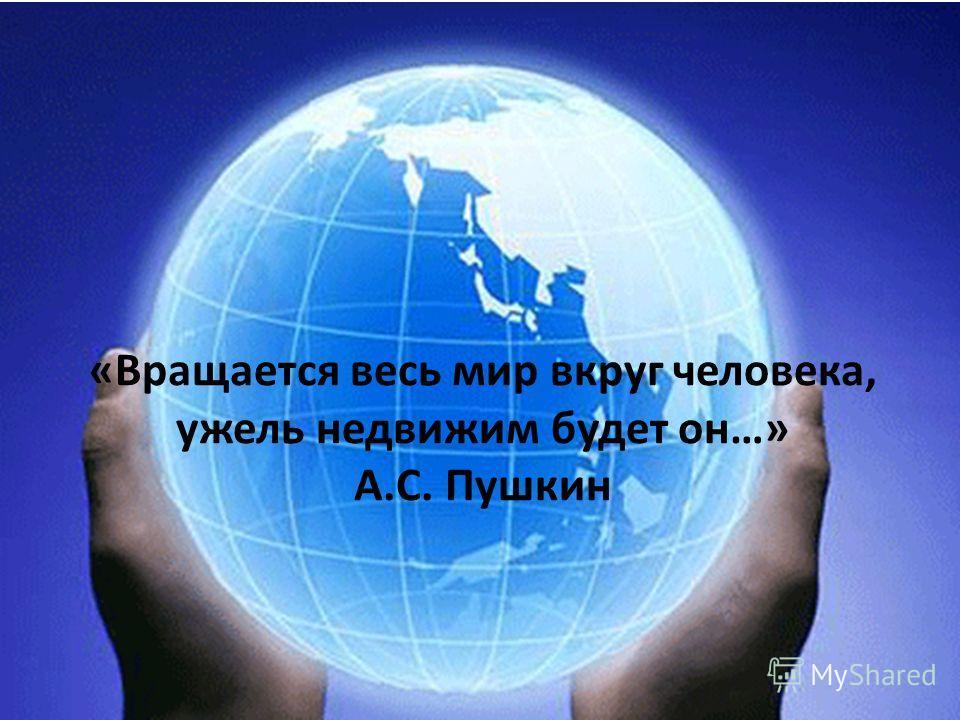 «Вращается весь мир вкруг человека, ужель недвижим будет он…» А.С. Пушкин