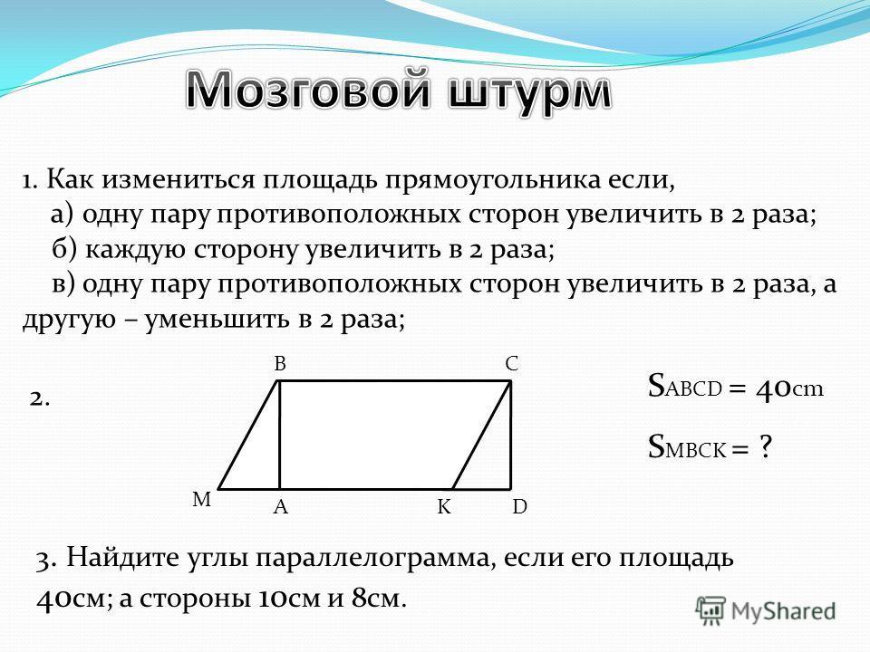 1. Как измениться площадь прямоугольника если, а) одну пару противоположных сторон увеличить в 2 раза; б) каждую сторону увеличить в 2 раза; в) одну пару противоположных сторон увеличить в 2 раза, а другую – уменьшить в 2 раза; А BC DK M S MBCK = ? S