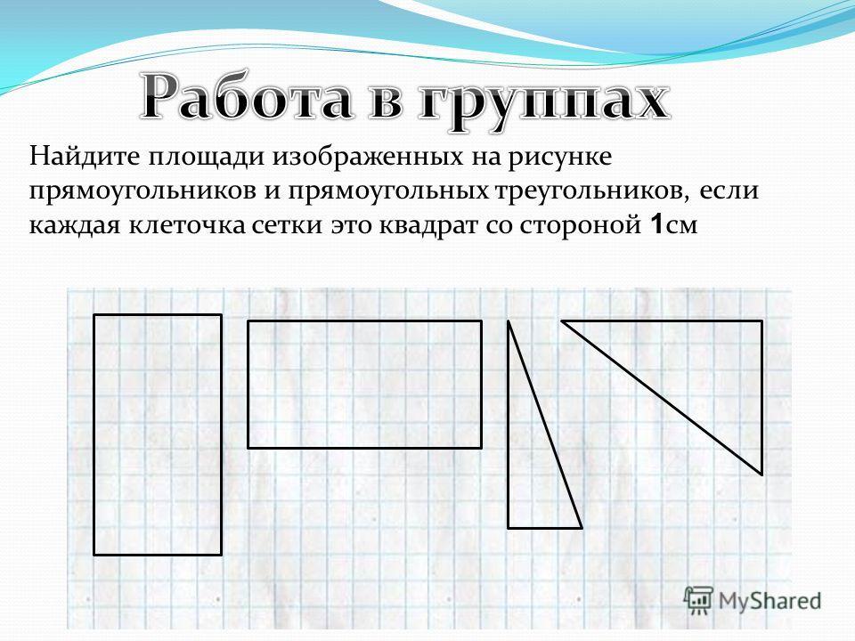 Найдите площади изображенных на рисунке прямоугольников и прямоугольных треугольников, если каждая клеточка сетки это квадрат со стороной 1 см