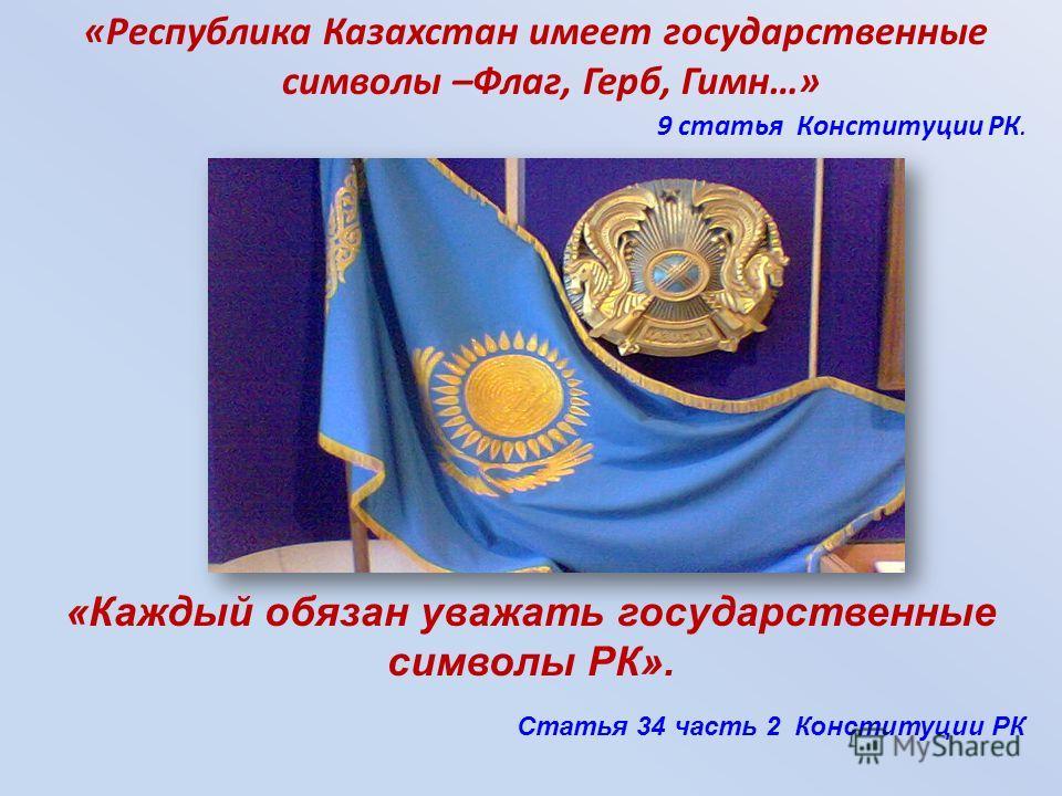 9 статья Конституции РК. «Республика Казахстан имеет государственные символы –Флаг, Герб, Гимн…» «Каждый обязан уважать государственные символы РК». Статья 34 часть 2 Конституции РК