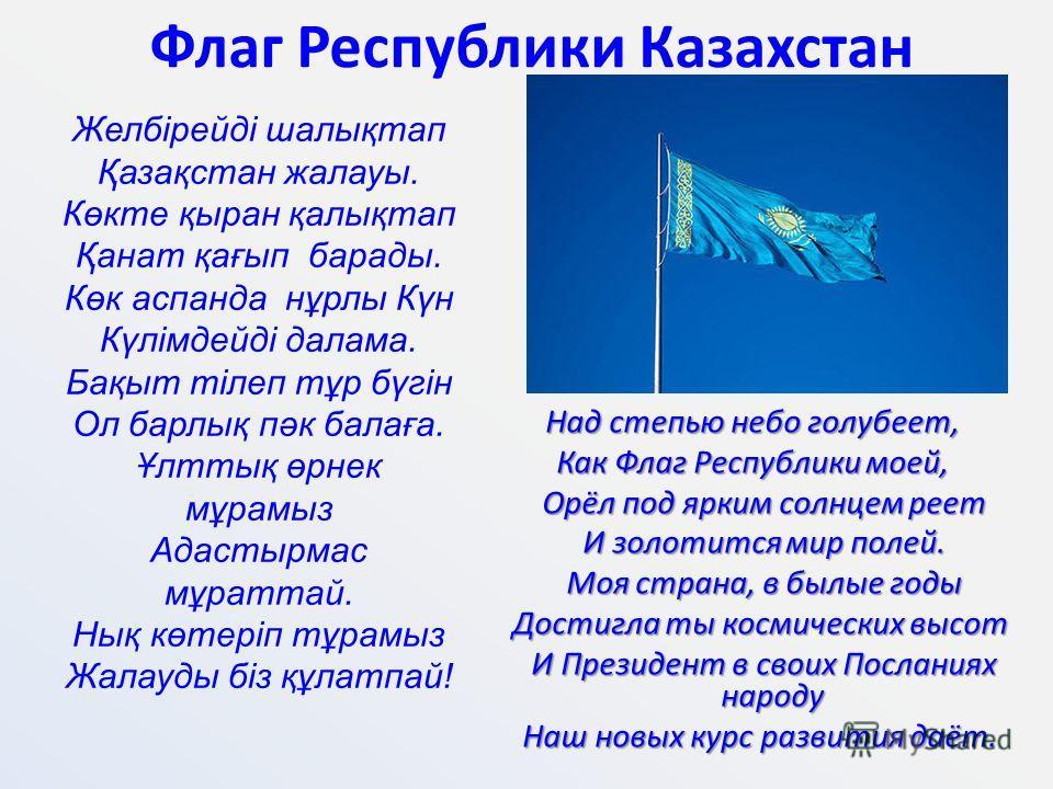 Флаг Республики Казахстан Над степью небо голубеет, Как Флаг Республики моей, Орёл под ярким солнцем реет Орёл под ярким солнцем реет И золотится мир полей. И золотится мир полей. Моя страна, в былые годы Моя страна, в былые годы Достигла ты космичес