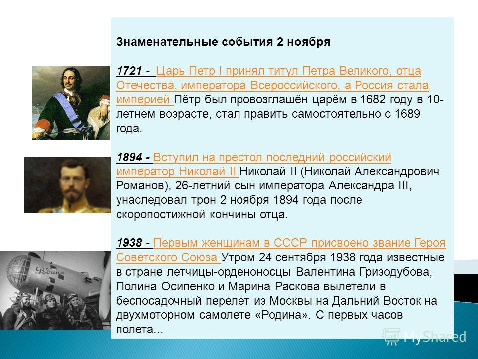 Знаменательные события 2 ноября 1721 - 1721 - Царь Петр I принял титул Петра Великого, отца Отечества, императора Всероссийского, а Россия стала империей Пётр был провозглашён царём в 1682 году в 10- летнем возрасте, стал править самостоятельно с 168