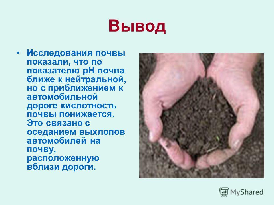 Вывод Исследования почвы показали, что по показателю рН почва ближе к нейтральной, но с приближением к автомобильной дороге кислотность почвы понижается. Это связано с оседанием выхлопов автомобилей на почву, расположенную вблизи дороги.