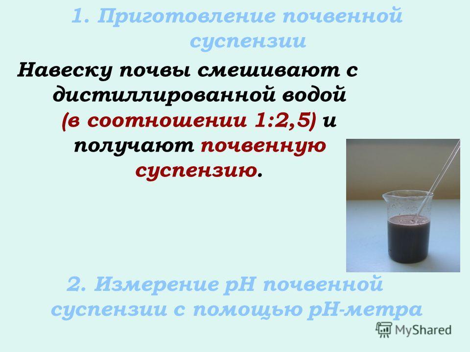 1. Приготовление почвенной суспензии Навеску почвы смешивают с дистиллированной водой (в соотношении 1:2,5) и получают почвенную суспензию. 2. Измерение рН почвенной суспензии с помощью рН-метра