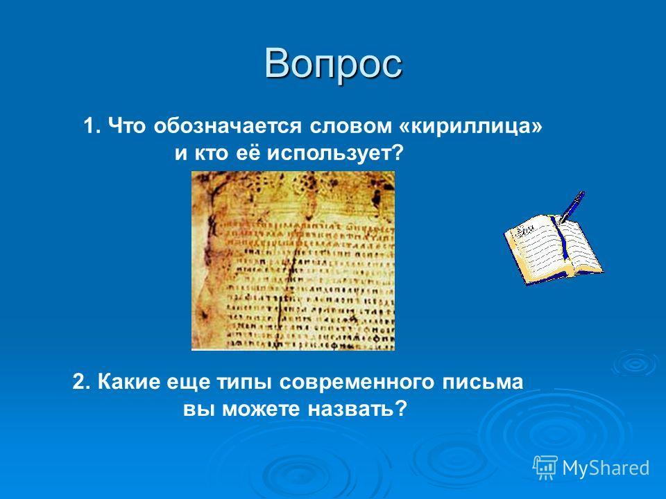 Вопрос 1.Что обозначается словом «кириллица» и кто её использует? 2.Какие еще типы современного письма вы можете назвать?