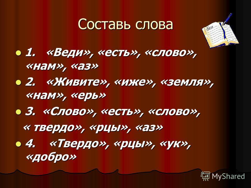 Составь слова 1. «Веди», «есть», «слово», «нам», «аз» 1. «Веди», «есть», «слово», «нам», «аз» 2. «Живите», «иже», «земля», «нам», «ерь» 2. «Живите», «иже», «земля», «нам», «ерь» 3. «Слово», «есть», «слово», 3. «Слово», «есть», «слово», « твердо», «рц