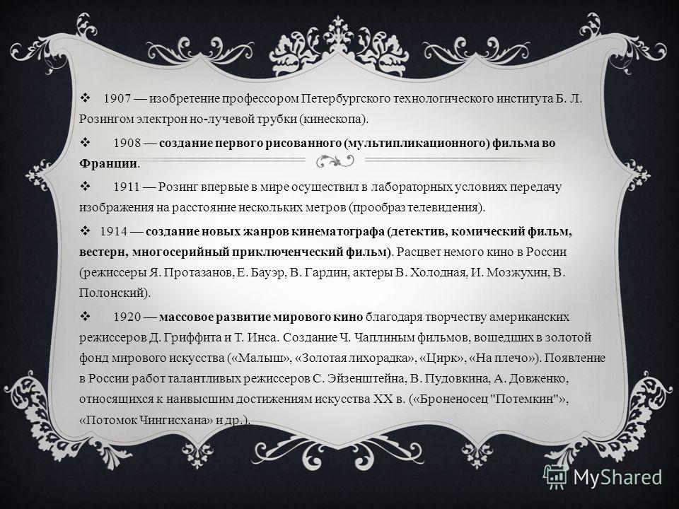 1907 изобретение профессором Петербургского технологического института Б. Л. Розингом электрон но-лучевой трубки (кинескопа). 1908 создание первого рисованного (мультипликационного) фильма во Франции. 1911 Розинг впервые в мире осуществил в лаборатор