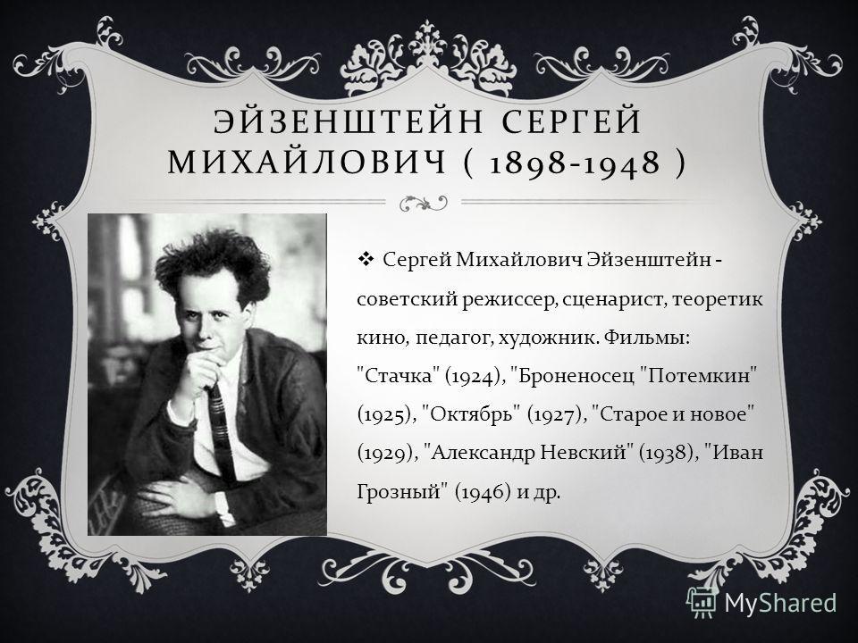 ЭЙЗЕНШТЕЙН СЕРГЕЙ МИХАЙЛОВИЧ ( 1898-1948 ) Сергей Михайлович Эйзенштейн - советский режиссер, сценарист, теоретик кино, педагог, художник. Фильмы :
