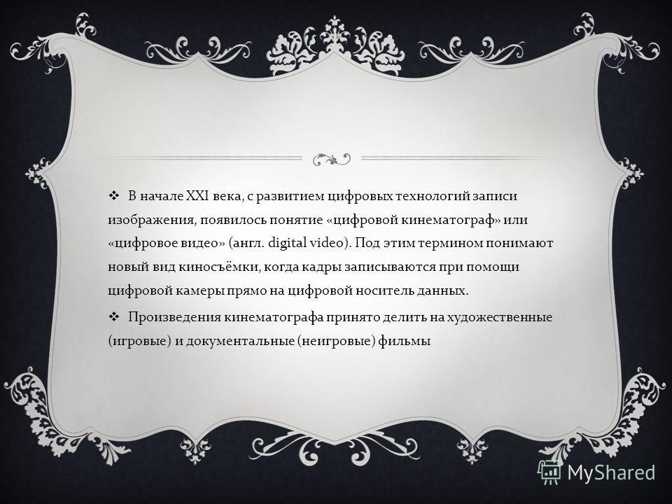 В начале XXI века, с развитием цифровых технологий записи изображения, появилось понятие « цифровой кинематограф » или « цифровое видео » ( англ. digital video). Под этим термином понимают новый вид киносъёмки, когда кадры записываются при помощи циф
