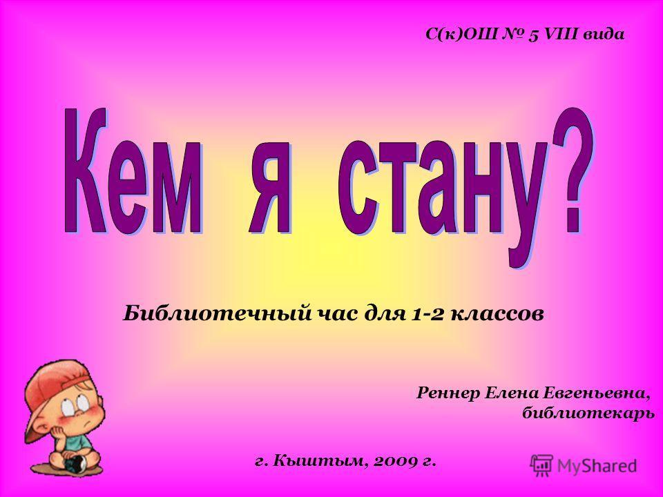 Библиотечный час для 1-2 классов С(к)ОШ 5 VIII вида г. Кыштым, 2009 г. Реннер Елена Евгеньевна, библиотекарь