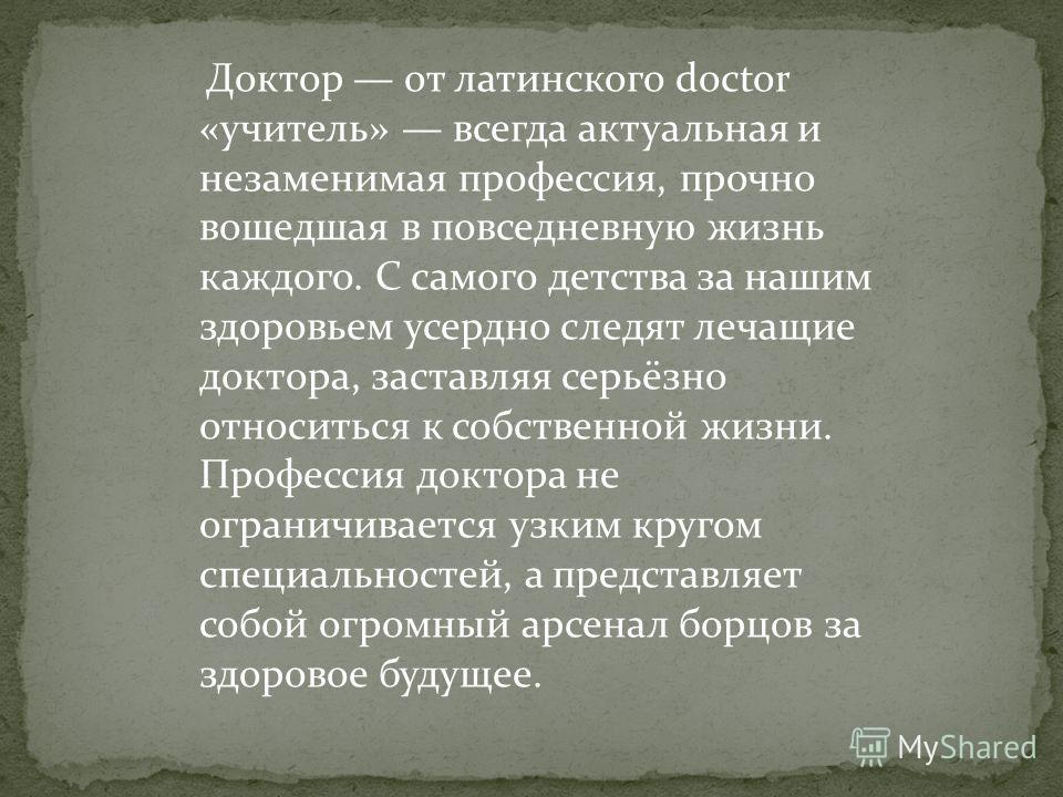 Доктор от латинского doctor «учитель» всегда актуальная и незаменимая профессия, прочно вошедшая в повседневную жизнь каждого. С самого детства за нашим здоровьем усердно следят лечащие доктора, заставляя серьёзно относиться к собственной жизни. Проф