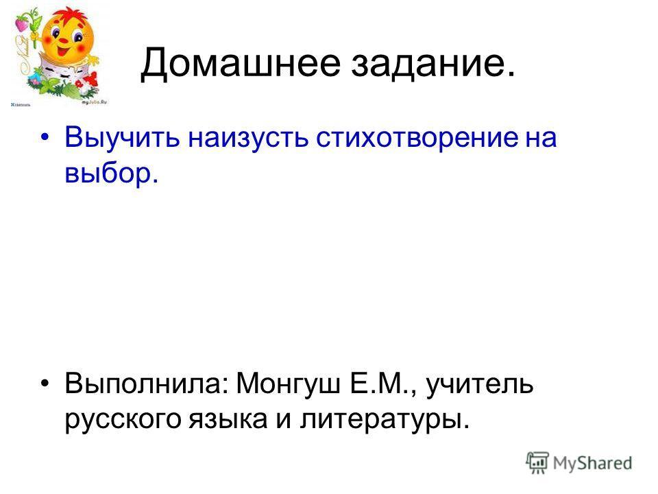 Домашнее задание. Выучить наизусть стихотворение на выбор. Выполнила: Монгуш Е.М., учитель русского языка и литературы.
