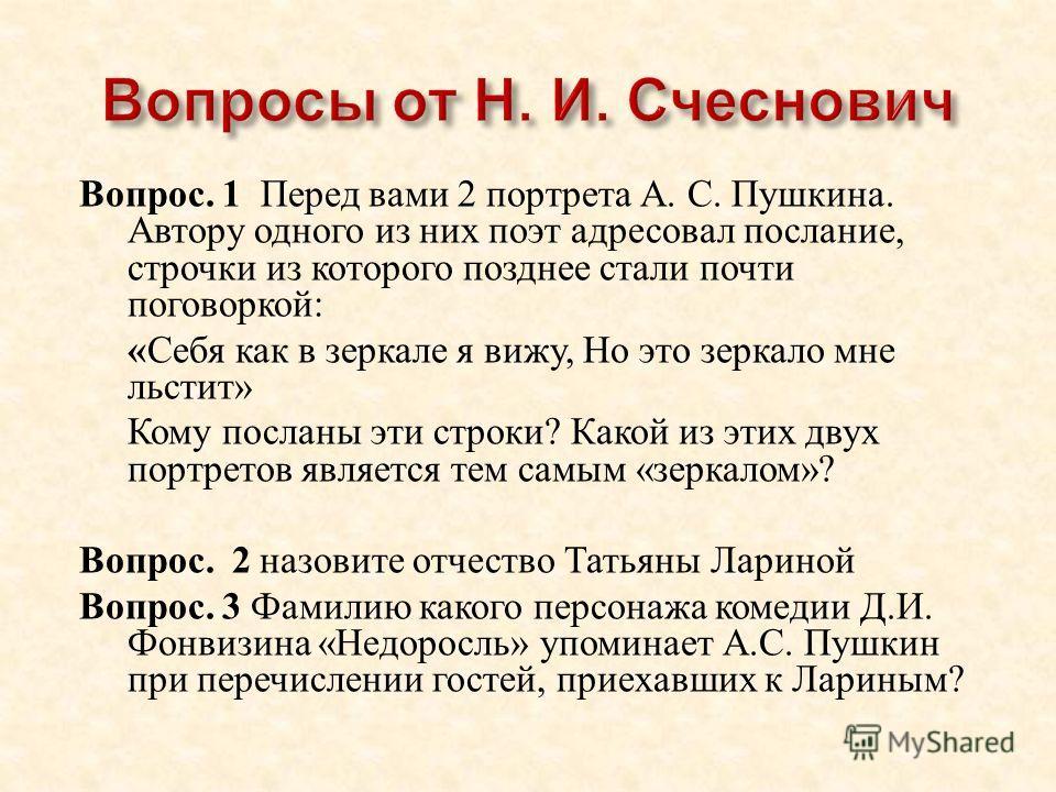 Вопрос. 1 Перед вами 2 портрета А. С. Пушкина. Автору одного из них поэт адресовал послание, строчки из которого позднее стали почти поговоркой : « Себя как в зеркале я вижу, Но это зеркало мне льстит » Кому посланы эти строки ? Какой из этих двух по
