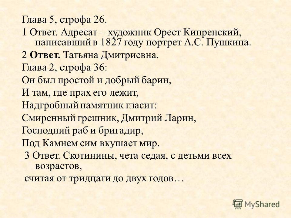 Глава 5, строфа 26. 1 Ответ. Адресат – художник Орест Кипренский, написавший в 1827 году портрет А. С. Пушкина. 2 Ответ. Татьяна Дмитриевна. Глава 2, строфа 36: Он был простой и добрый барин, И там, где прах его лежит, Надгробный памятник гласит : См