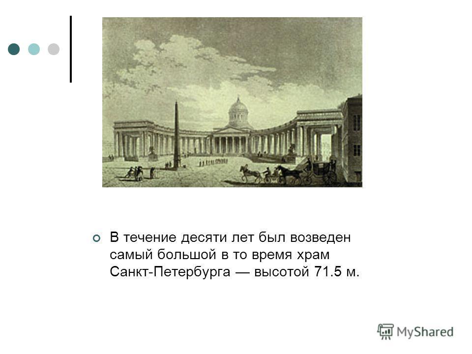 В течение десяти лет был возведен самый большой в то время храм Санкт-Петербурга высотой 71.5 м.
