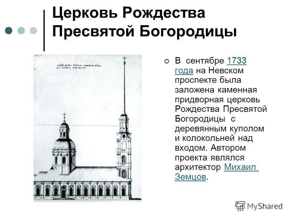 Церковь Рождества Пресвятой Богородицы В сентябре 1733 года на Невском проспекте была заложена каменная придворная церковь Рождества Пресвятой Богородицы с деревянным куполом и колокольней над входом. Автором проекта являлся архитектор Михаил Земцов.