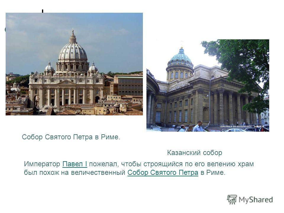 Собор Святого Петра в Риме. Казанский собор Император Павел I пожелал, чтобы строящийся по его велению храм был похож на величественный Собор Святого Петра в Риме.Павел IСобор Святого Петра