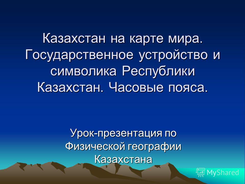 Казахстан на карте мира. Государственное устройство и символика Республики Казахстан. Часовые пояса. Урок-презентация по Физической географии Казахстана