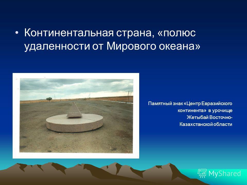 Континентальная страна, «полюс удаленности от Мирового океана» Памятный знак «Центр Евразийского континента» в урочище Жетыбай Восточно- Казахстанской области