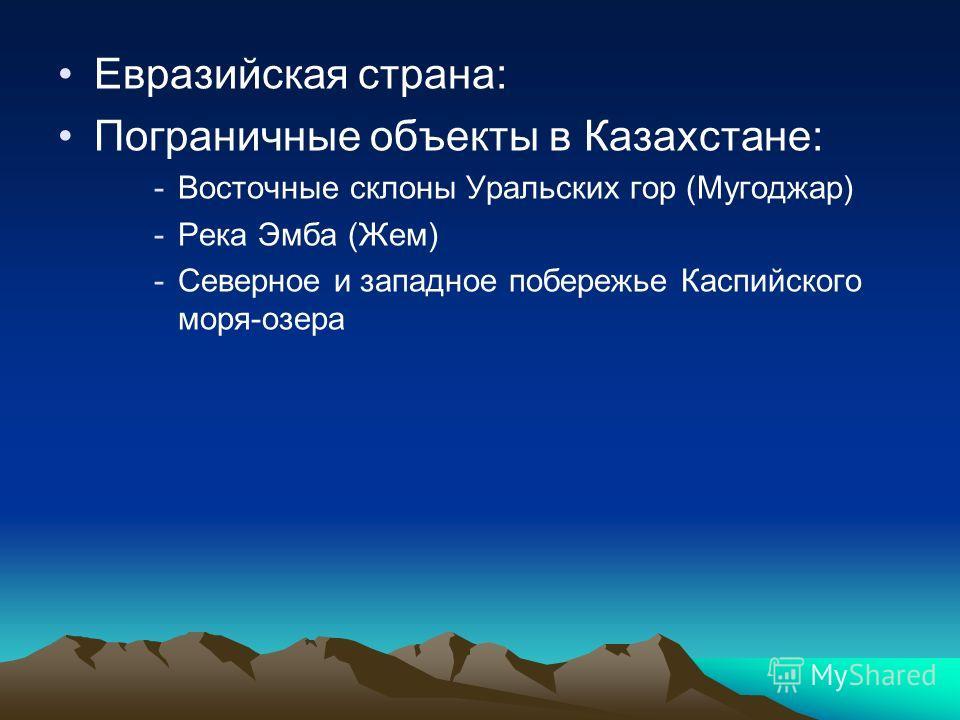 Евразийская страна: Пограничные объекты в Казахстане: -Восточные склоны Уральских гор (Мугоджар) -Река Эмба (Жем) -Северное и западное побережье Каспийского моря-озера