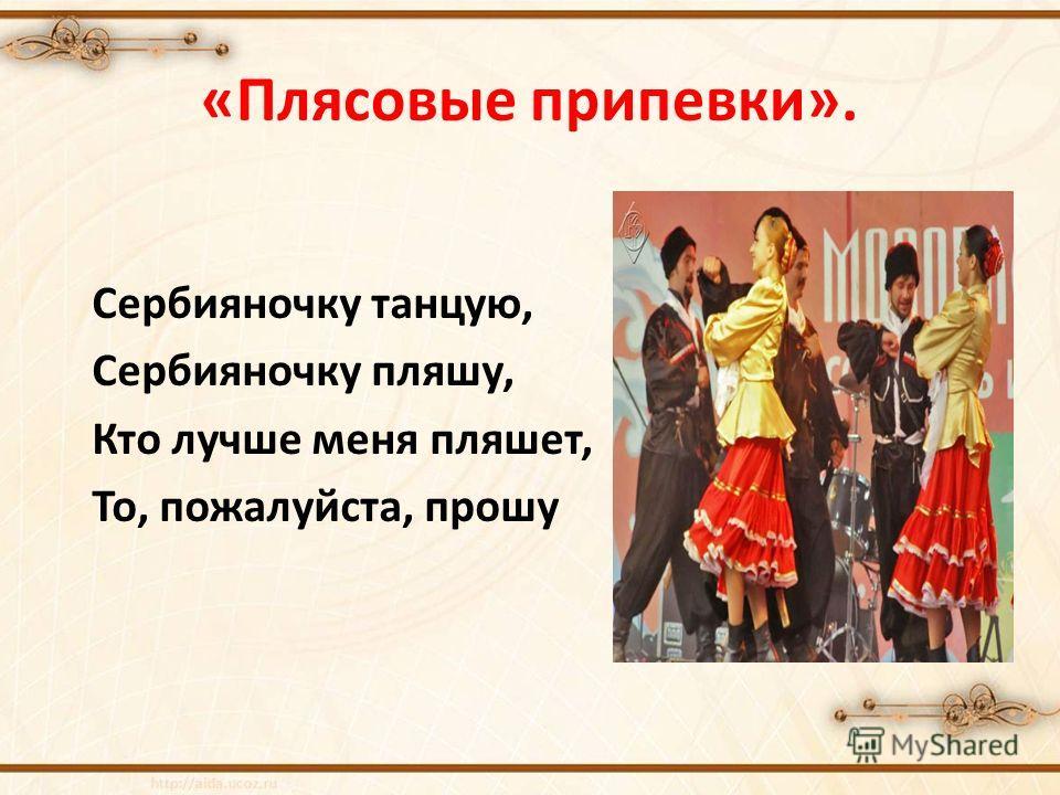 «Плясовые припевки». Сербияночку танцую, Сербияночку пляшу, Кто лучше меня пляшет, То, пожалуйста, прошу