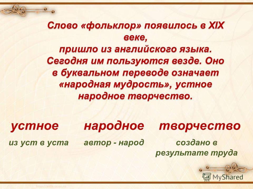 Слово «фольклор» появилось в XIX веке, пришло из английского языка. Сегодня им пользуются везде. Оно в буквальном переводе означает «народная мудрость», устное народное творчество. устное из уст в уста народное автор - народ творчество создано в резу