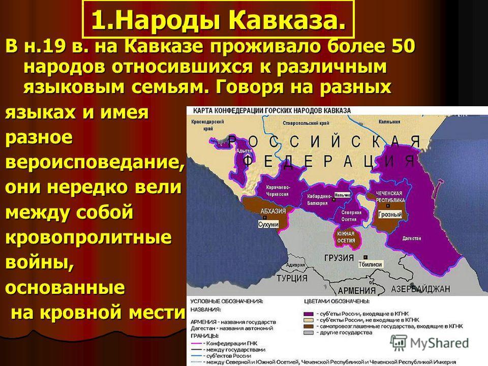 1.Народы Кавказа. В н.19 в. на Кавказе проживало более 50 народов относившихся к различным языковым семьям. Говоря на разных языках и имея разноевероисповедание, они нередко вели между собой кровопролитныевойны,основанные на кровной мести. на кровной