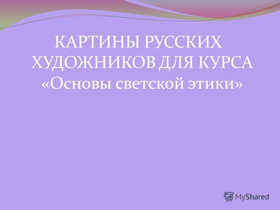 КАРТИНЫ РУССКИХ ХУДОЖНИКОВ ДЛЯ КУРСА «Основы светской этики»