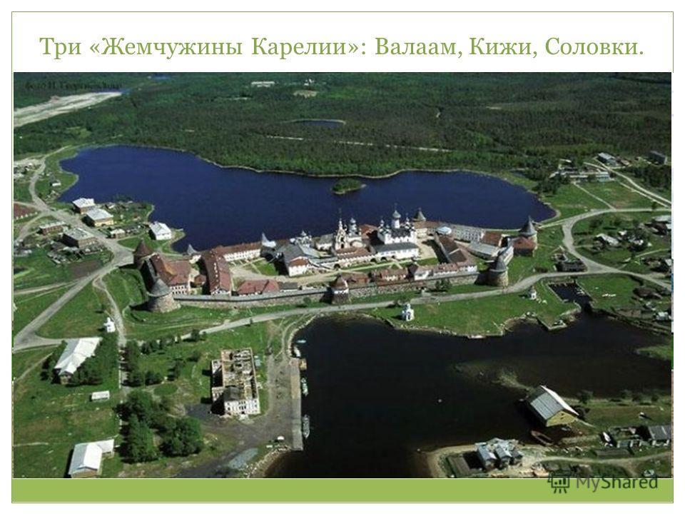 Три «Жемчужины Карелии»: Валаам, Кижи, Соловки.
