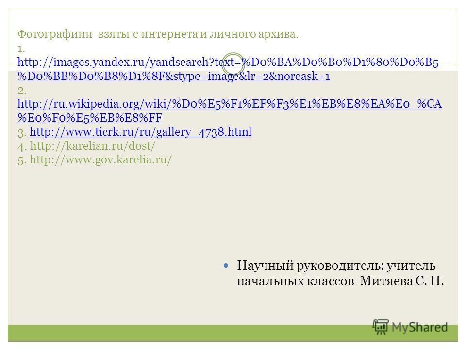 Фотографиии взяты с интернета и личного архива. 1. http://images.yandex.ru/yandsearch?text=%D0%BA%D0%B0%D1%80%D0%B5 %D0%BB%D0%B8%D1%8F&stype=image&lr=2&noreask=1 2. http://ru.wikipedia.org/wiki/%D0%E5%F1%EF%F3%E1%EB%E8%EA%E0_%CA %E0%F0%E5%EB%E8%FF 3.