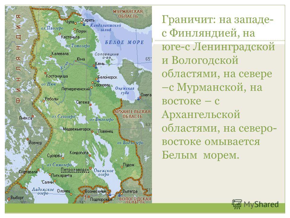 Граничит: на западе- с Финляндией, на юге-с Ленинградской и Вологодской областями, на севере –с Мурманской, на востоке – с Архангельской областями, на северо- востоке омывается Белым морем.