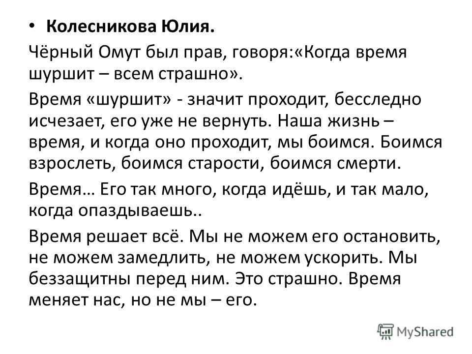 Колесникова Юлия. Чёрный Омут был прав, говоря:«Когда время шуршит – всем страшно». Время «шуршит» - значит проходит, бесследно исчезает, его уже не вернуть. Наша жизнь – время, и когда оно проходит, мы боимся. Боимся взрослеть, боимся старости, боим