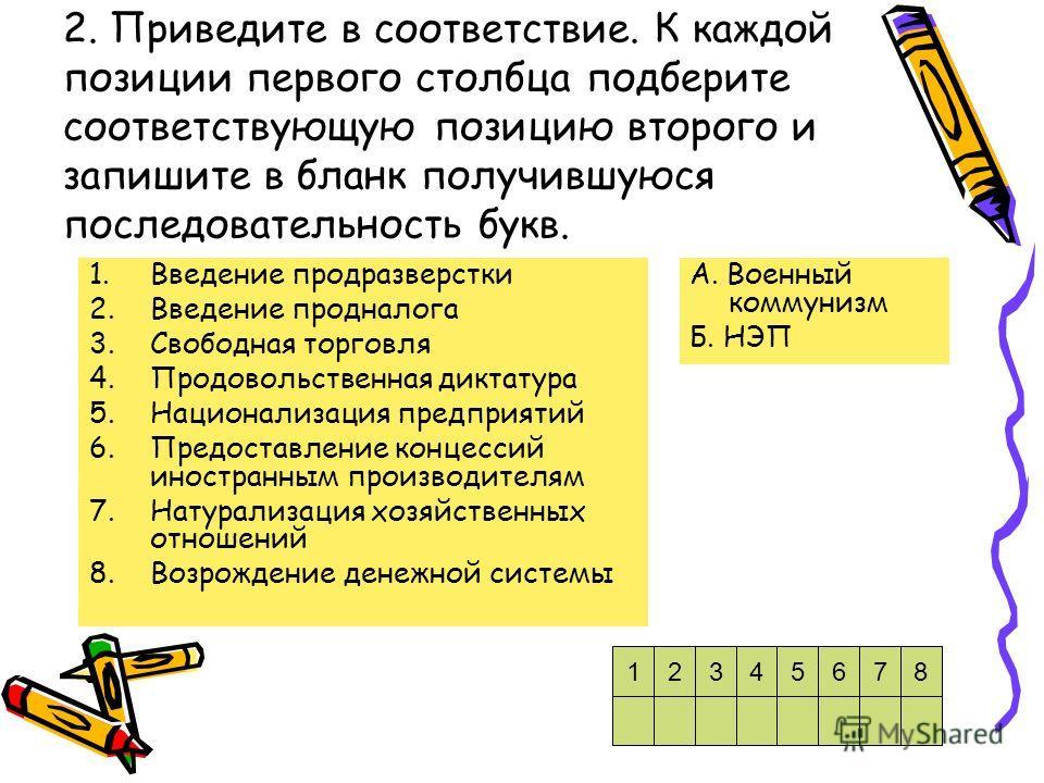2. Приведите в соответствие. К каждой позиции первого столбца подберите соответствующую позицию второго и запишите в бланк получившуюся последовательность букв. 1.Введение продразверстки 2.Введение продналога 3.Свободная торговля 4.Продовольственная
