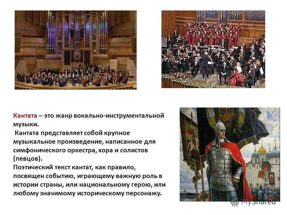 Кантата – это жанр вокально-инструментальной музыки. Кантата представляет собой крупное музыкальное произведение, написанное для симфонического оркестра, хора и солистов (певцов). Поэтический текст кантат, как правило, посвящен событию, играющему важ