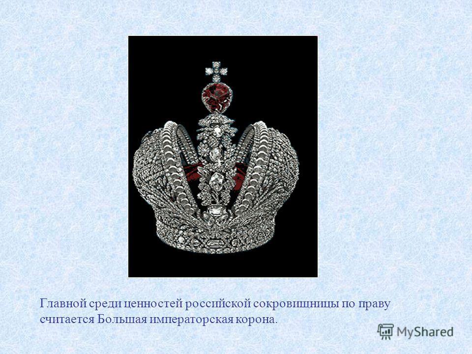 Главной среди ценностей российской сокровищницы по праву считается Большая императорская корона.