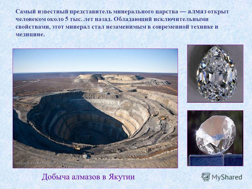 Самый известный представитель минерального царства алмаз открыт человеком около 5 тыс. лет назад. Обладающий исключительными свойствами, этот минерал стал незаменимым в современной технике и медицине. Добыча алмазов в Якутии