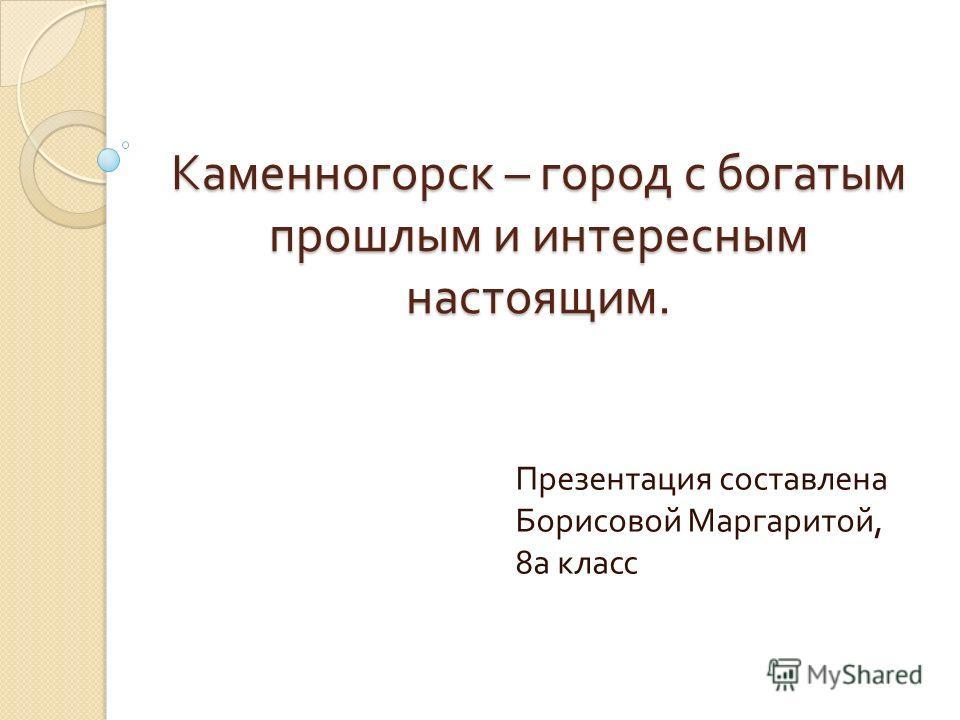 Каменногорск – город с богатым прошлым и интересным настоящим. Презентация составлена Борисовой Маргаритой, 8 а класс