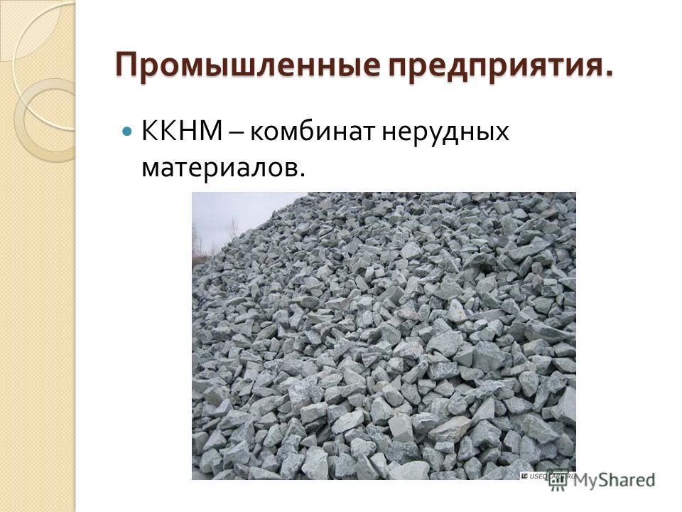 Промышленные предприятия. Промышленные предприятия. ККНМ – комбинат нерудных материалов.