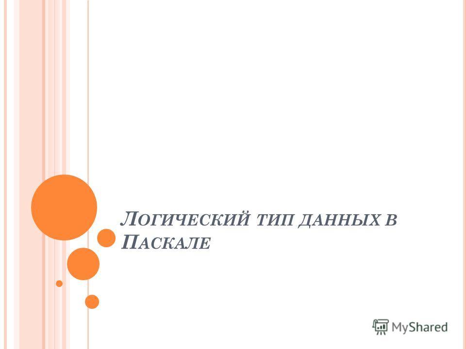 Л ОГИЧЕСКИЙ ТИП ДАННЫХ В П АСКАЛЕ