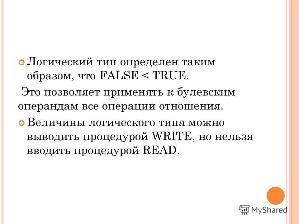 Логический тип определен таким образом, что FALSE < TRUE. Это позволяет применять к булевским операндам все операции отношения. Величины логического типа можно выводить процедурой WRITE, но нельзя вводить процедурой READ.